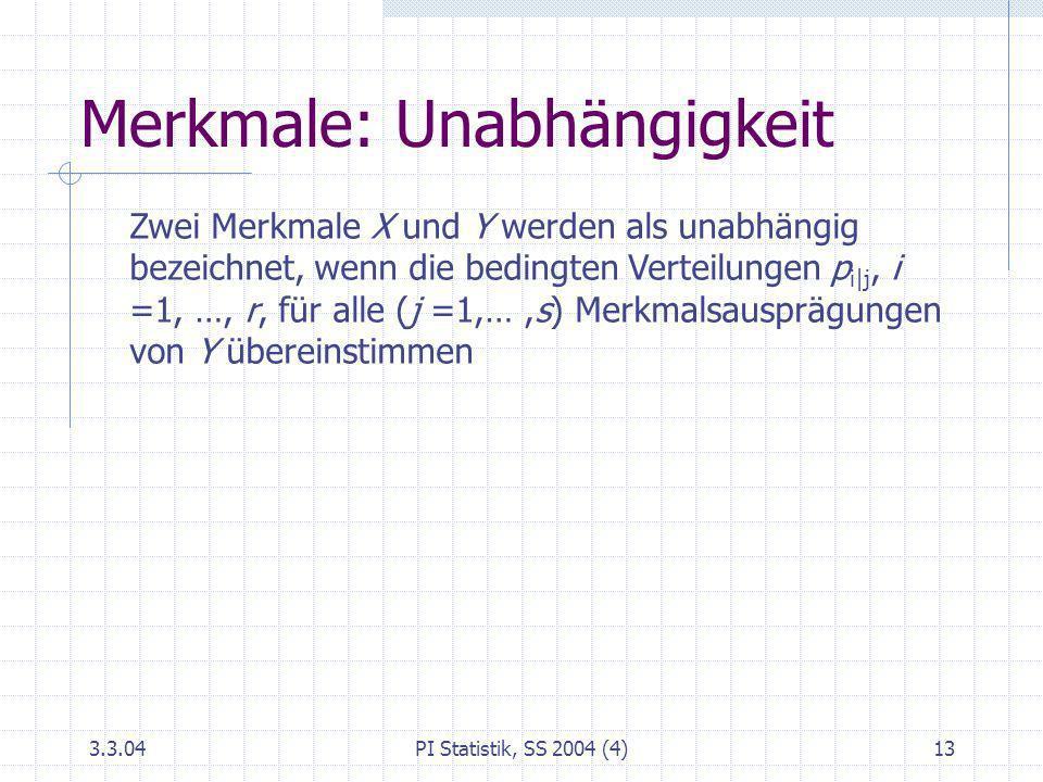 3.3.04PI Statistik, SS 2004 (4)13 Merkmale: Unabhängigkeit Zwei Merkmale X und Y werden als unabhängig bezeichnet, wenn die bedingten Verteilungen p i