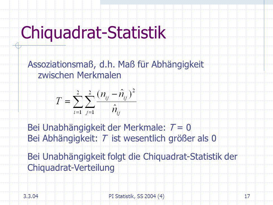 3.3.04PI Statistik, SS 2004 (4)17 Chiquadrat-Statistik Assoziationsmaß, d.h. Maß für Abhängigkeit zwischen Merkmalen Bei Unabhängigkeit der Merkmale: