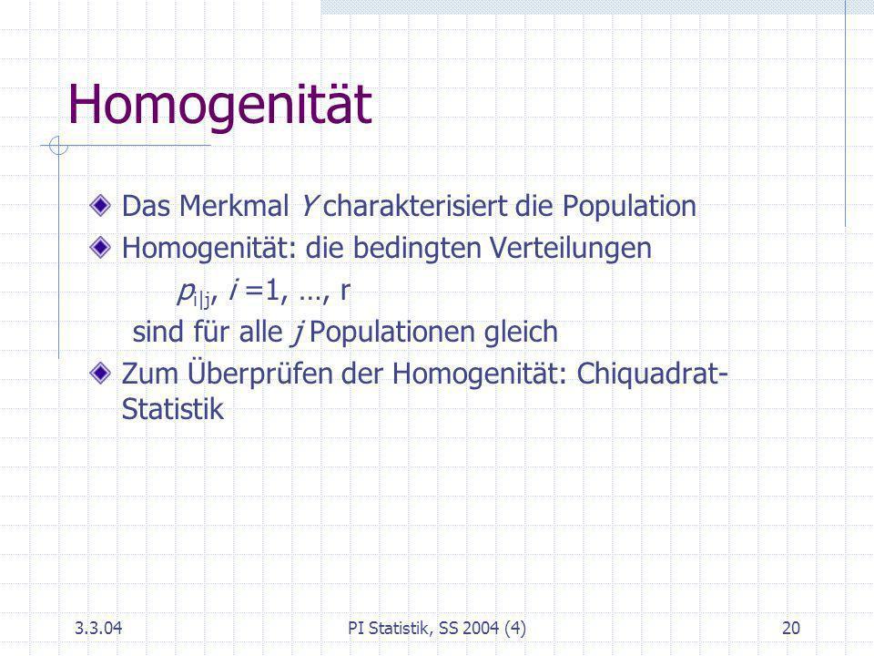 3.3.04PI Statistik, SS 2004 (4)20 Homogenität Das Merkmal Y charakterisiert die Population Homogenität: die bedingten Verteilungen p i|j, i =1, …, r s