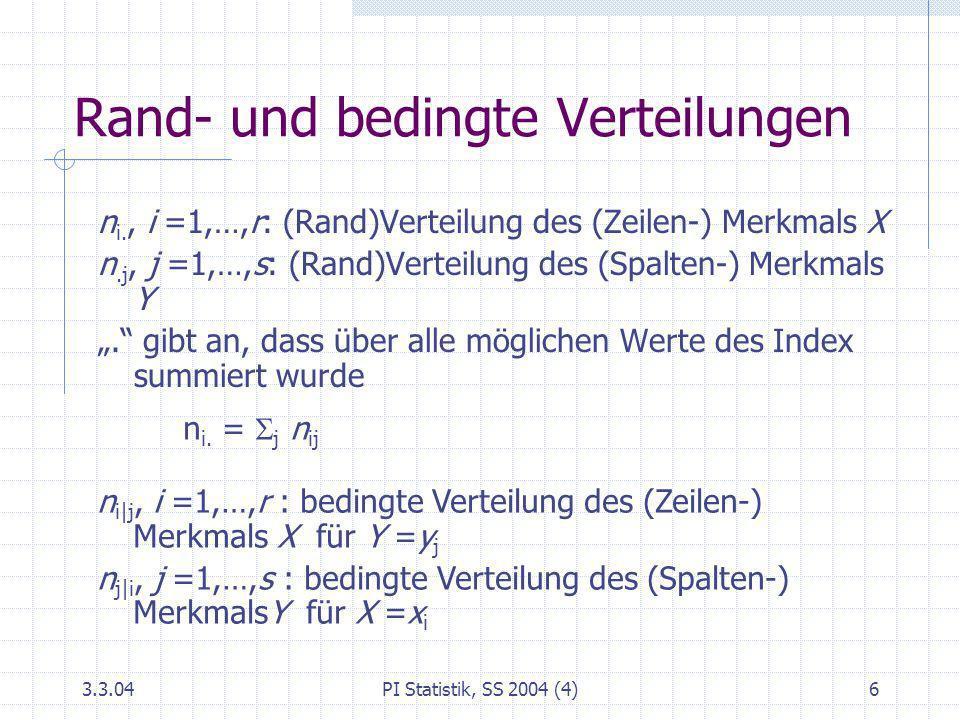 3.3.04PI Statistik, SS 2004 (4)6 Rand- und bedingte Verteilungen n i., i =1,…,r: (Rand)Verteilung des (Zeilen-) Merkmals X n.j, j =1,…,s: (Rand)Vertei