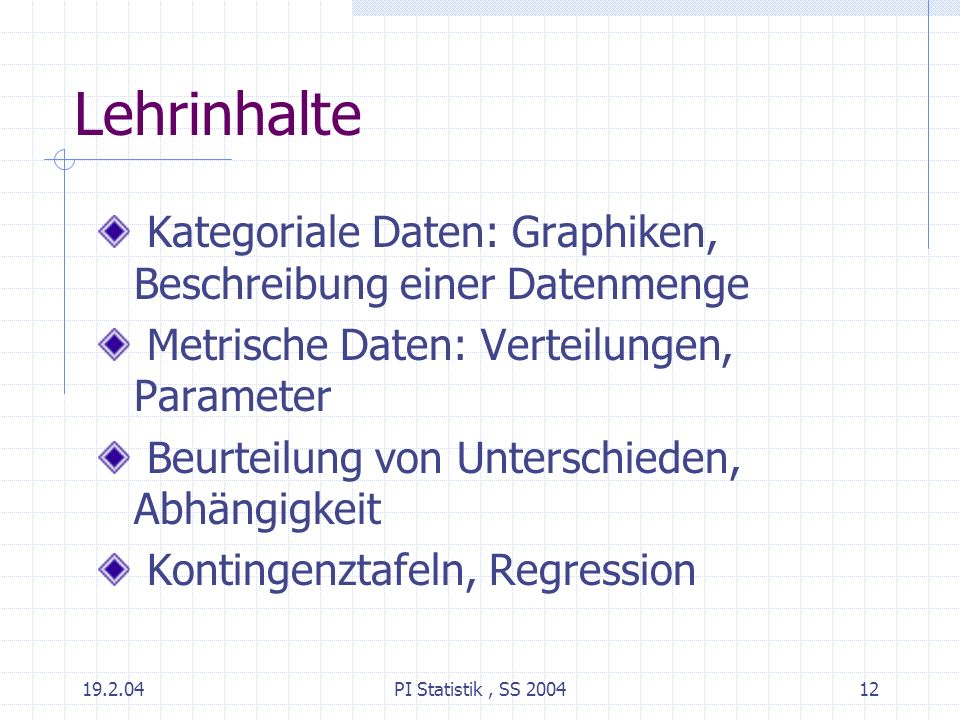 19.2.04PI Statistik, SS 200412 Lehrinhalte Kategoriale Daten: Graphiken, Beschreibung einer Datenmenge Metrische Daten: Verteilungen, Parameter Beurte