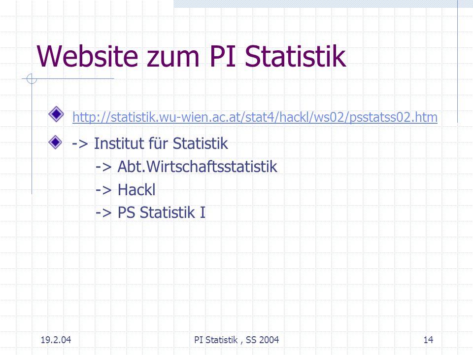 19.2.04PI Statistik, SS 200414 Website zum PI Statistik http://statistik.wu-wien.ac.at/stat4/hackl/ws02/psstatss02.htm -> Institut für Statistik -> Ab