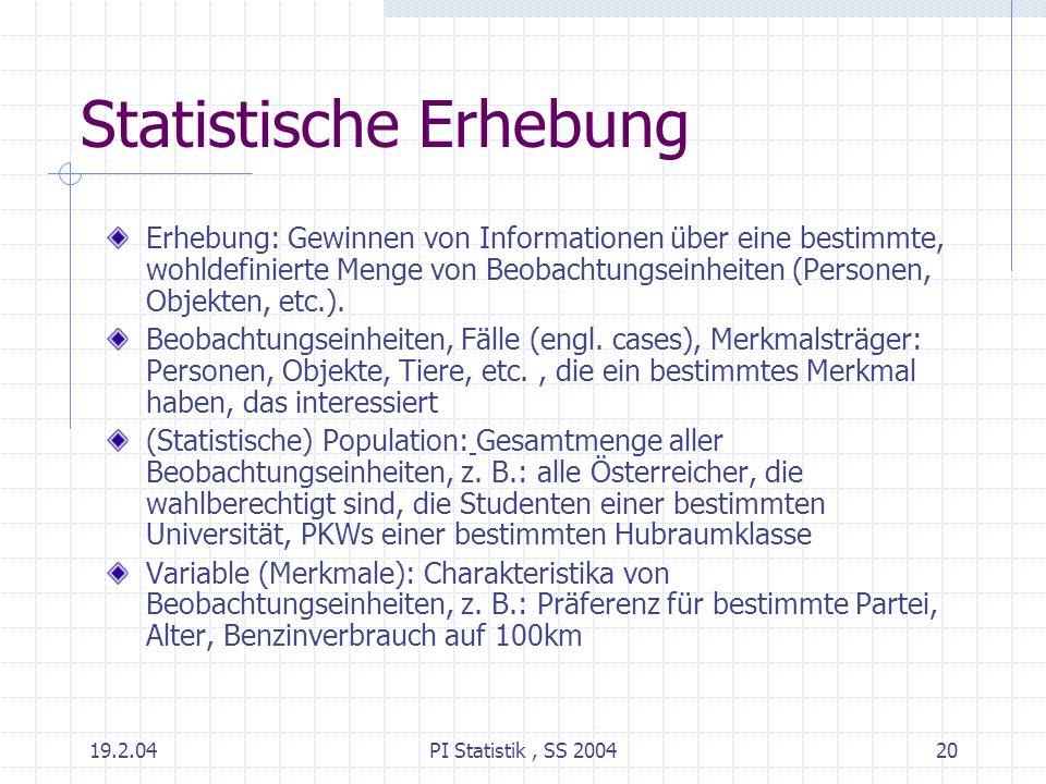 19.2.04PI Statistik, SS 200420 Statistische Erhebung Erhebung: Gewinnen von Informationen über eine bestimmte, wohldefinierte Menge von Beobachtungsei