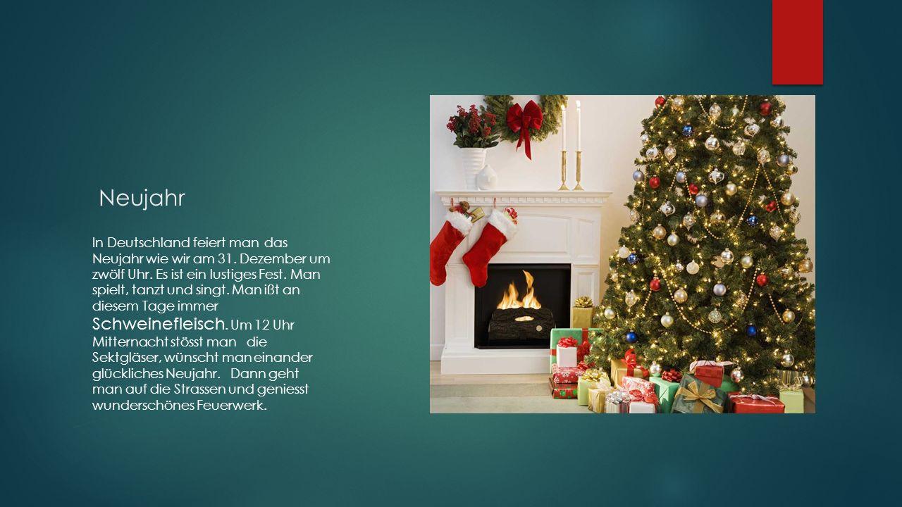 Neujahr In Deutschland feiert man das Neujahr wie wir am 31. Dezember um zwölf Uhr. Es ist ein lustiges Fest. Man spielt, tanzt und singt. Man ißt an