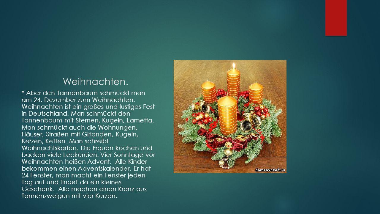 Weihnachten. * Aber den Tannenbaum schmückt man am 24. Dezember zum Weihnachten. Weihnachten ist ein großes und lustiges Fest in Deutschland. Man schm