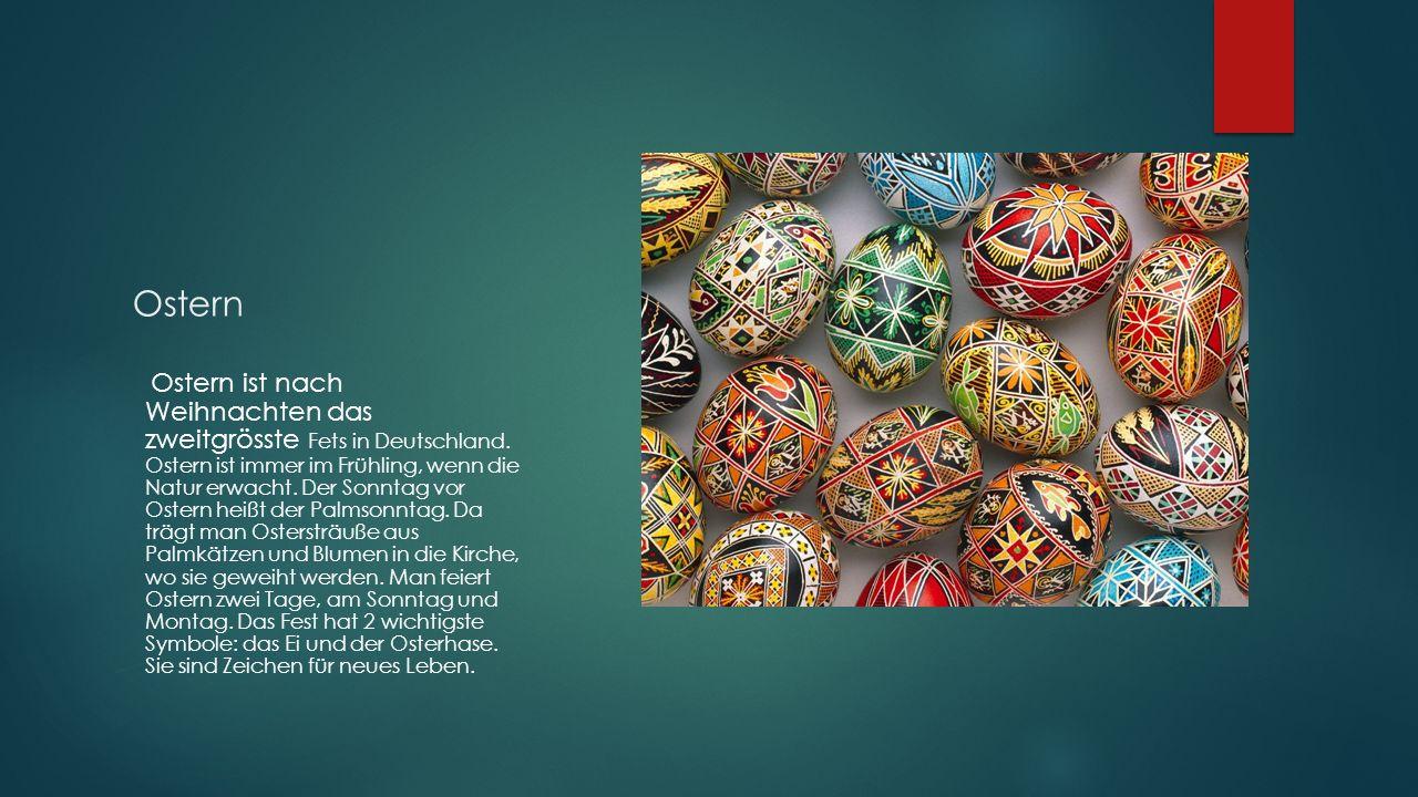 Ostern Ostern ist nach Weihnachten das zweitgrösste Fets in Deutschland. Ostern ist immer im Frühling, wenn die Natur erwacht. Der Sonntag vor Ostern