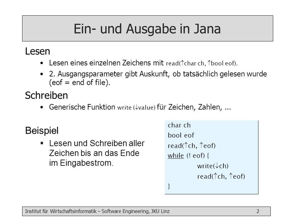 Institut für Wirtschaftsinformatik – Software Engineering, JKU Linz 2 Ein- und Ausgabe in Jana Lesen Lesen eines einzelnen Zeichens mit read( char ch, bool eof).