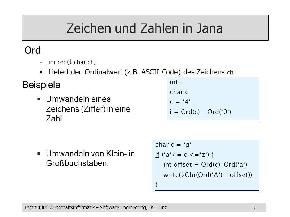 Institut für Wirtschaftsinformatik – Software Engineering, JKU Linz 3 Zeichen und Zahlen in Jana Ord int ord( char ch) Liefert den Ordinalwert (z.B. A