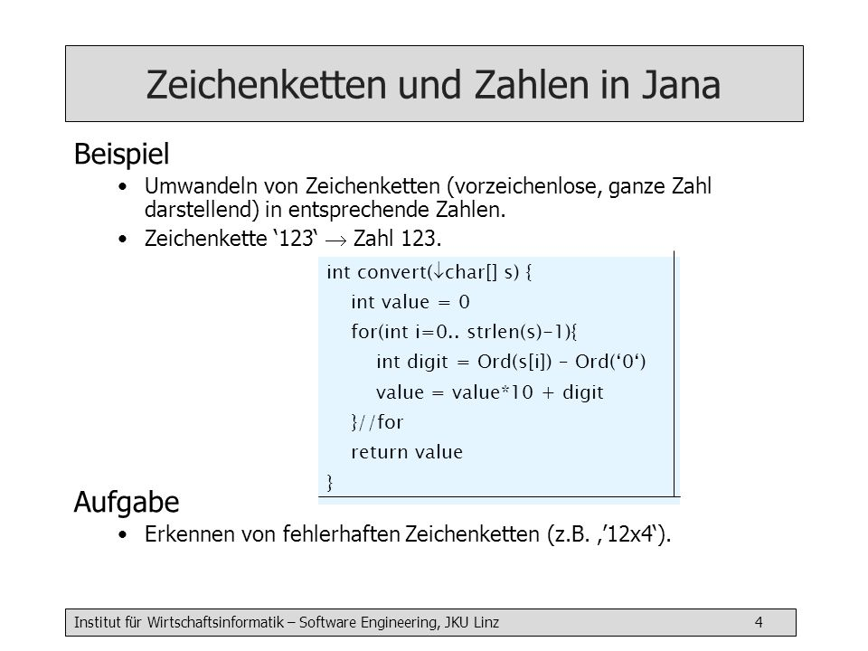 Institut für Wirtschaftsinformatik – Software Engineering, JKU Linz 4 Zeichenketten und Zahlen in Jana Beispiel Umwandeln von Zeichenketten (vorzeichenlose, ganze Zahl darstellend) in entsprechende Zahlen.