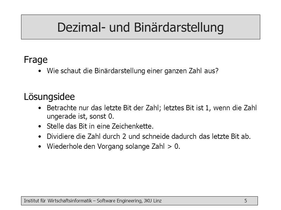 Institut für Wirtschaftsinformatik – Software Engineering, JKU Linz 5 Dezimal- und Binärdarstellung Frage Wie schaut die Binärdarstellung einer ganzen Zahl aus.