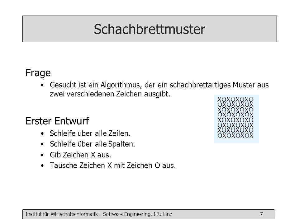 Institut für Wirtschaftsinformatik – Software Engineering, JKU Linz 7 Schachbrettmuster Frage Gesucht ist ein Algorithmus, der ein schachbrettartiges Muster aus zwei verschiedenen Zeichen ausgibt.