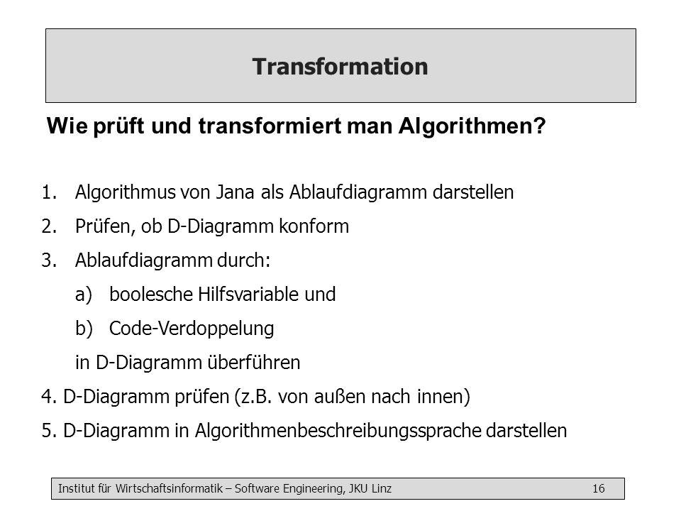 Institut für Wirtschaftsinformatik – Software Engineering, JKU Linz 16 Transformation Wie prüft und transformiert man Algorithmen? 1.Algorithmus von J