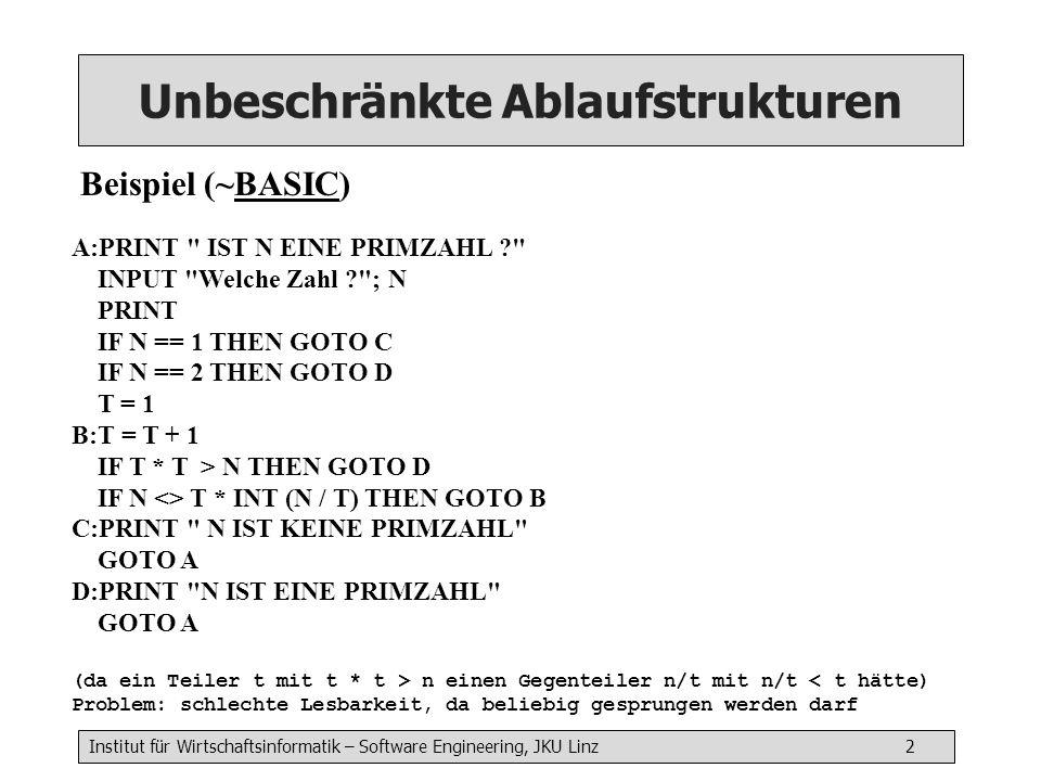 Institut für Wirtschaftsinformatik – Software Engineering, JKU Linz 2 Unbeschränkte Ablaufstrukturen Beispiel (~BASIC) A:PRINT IST N EINE PRIMZAHL ? INPUT Welche Zahl ? ; N PRINT IF N == 1 THEN GOTO C IF N == 2 THEN GOTO D T = 1 B:T = T + 1 IF T * T > N THEN GOTO D IF N <> T * INT (N / T) THEN GOTO B C:PRINT N IST KEINE PRIMZAHL GOTO A D:PRINT N IST EINE PRIMZAHL GOTO A (da ein Teiler t mit t * t > n einen Gegenteiler n/t mit n/t < t hätte) Problem: schlechte Lesbarkeit, da beliebig gesprungen werden darf