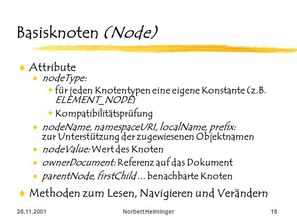 26.11.2001Norbert Helminger16 Basisknoten (Node) Attribute nodeType: für jeden Knotentypen eine eigene Konstante (z.B. ELEMENT_NODE) Kompatibilitätspr