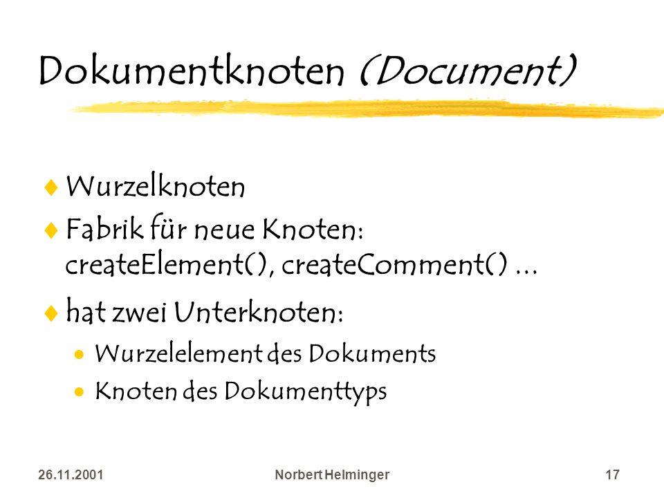 26.11.2001Norbert Helminger17 Dokumentknoten (Document) Wurzelknoten Fabrik für neue Knoten: createElement(), createComment()... hat zwei Unterknoten: