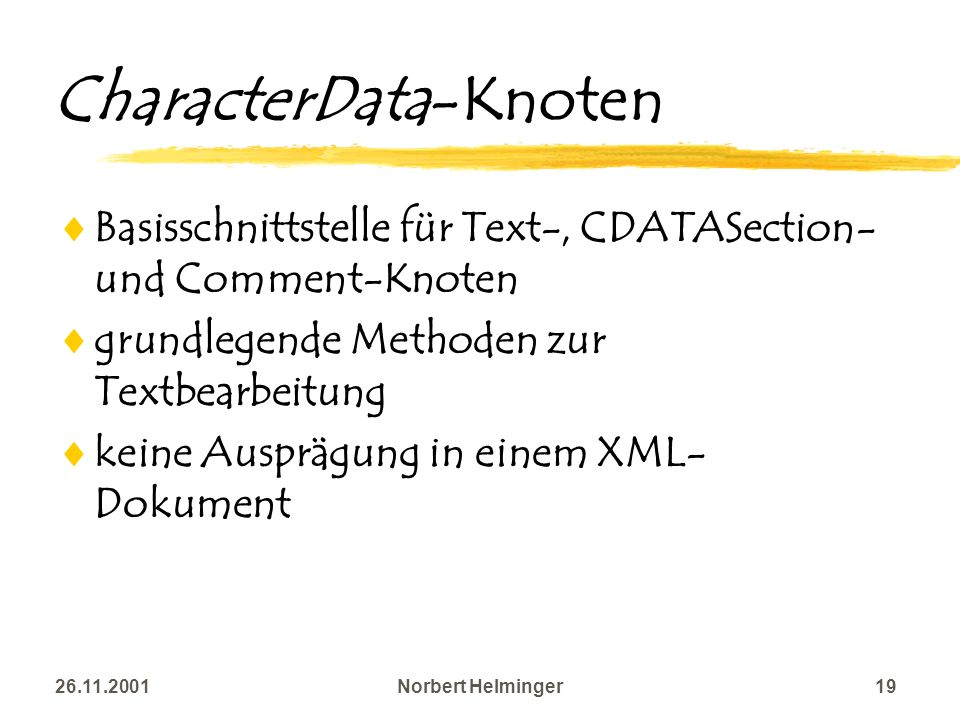 26.11.2001Norbert Helminger19 CharacterData-Knoten Basisschnittstelle für Text-, CDATASection- und Comment-Knoten grundlegende Methoden zur Textbearbe
