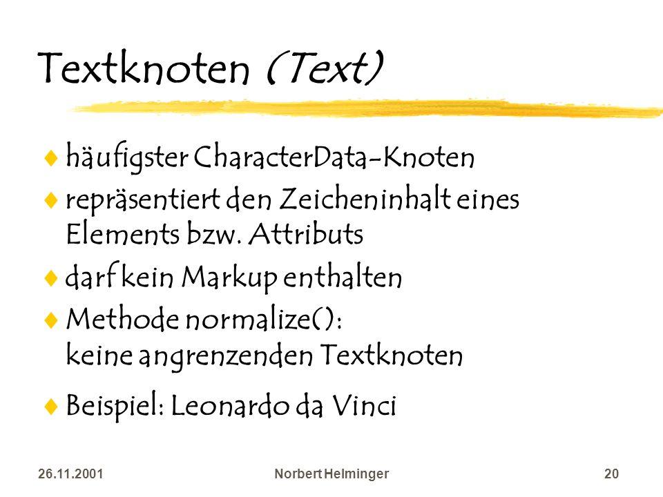 26.11.2001Norbert Helminger20 Textknoten (Text) häufigster CharacterData-Knoten repräsentiert den Zeicheninhalt eines Elements bzw. Attributs darf kei