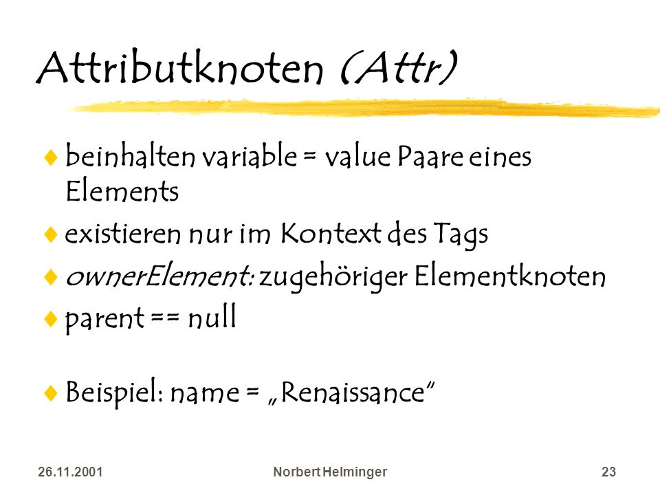 26.11.2001Norbert Helminger23 Attributknoten (Attr) beinhalten variable = value Paare eines Elements existieren nur im Kontext des Tags ownerElement: