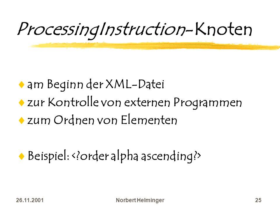 26.11.2001Norbert Helminger25 ProcessingInstruction-Knoten am Beginn der XML-Datei zur Kontrolle von externen Programmen zum Ordnen von Elementen Beis