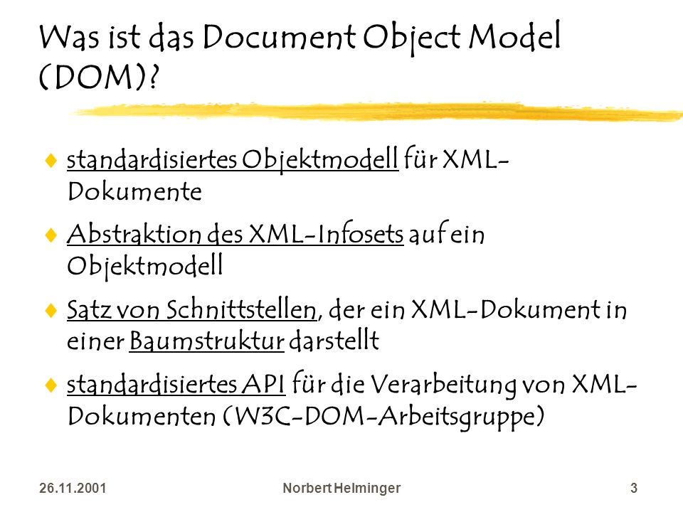 26.11.2001Norbert Helminger3 Was ist das Document Object Model (DOM)? standardisiertes Objektmodell für XML- Dokumente Abstraktion des XML-Infosets au