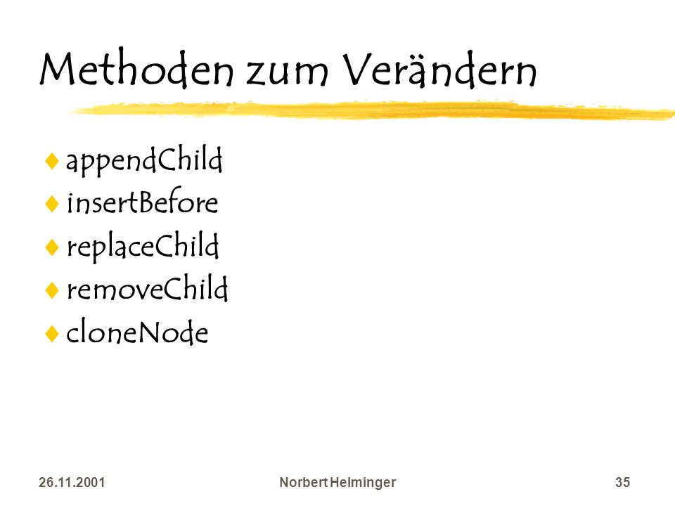 26.11.2001Norbert Helminger35 Methoden zum Verändern appendChild insertBefore replaceChild removeChild cloneNode