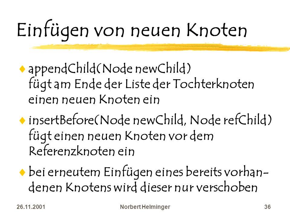 26.11.2001Norbert Helminger36 Einfügen von neuen Knoten appendChild(Node newChild) fügt am Ende der Liste der Tochterknoten einen neuen Knoten ein ins