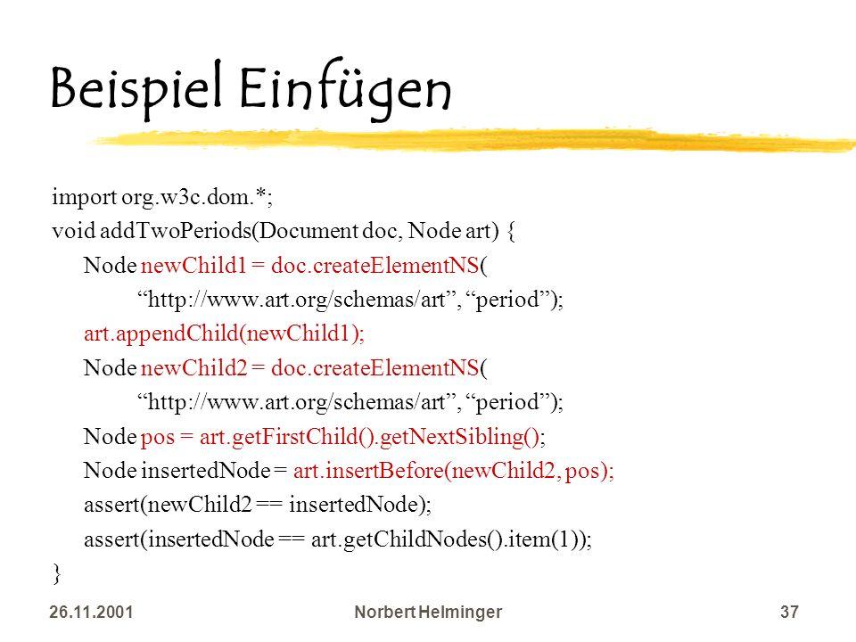 26.11.2001Norbert Helminger37 Beispiel Einfügen import org.w3c.dom.*; void addTwoPeriods(Document doc, Node art) { Node newChild1 = doc.createElementN