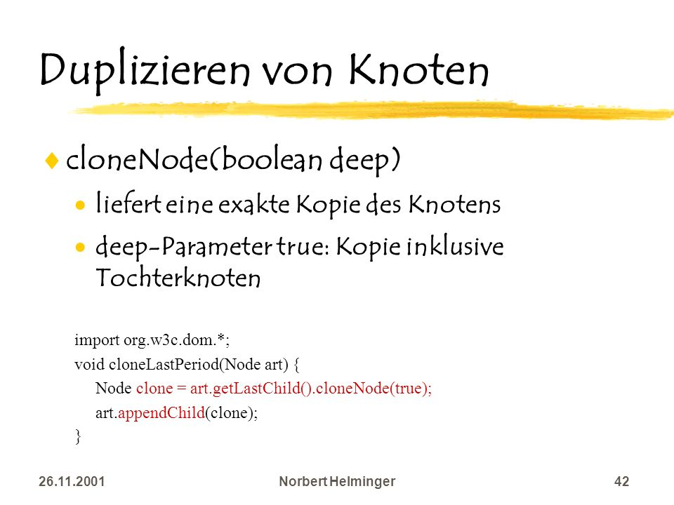 26.11.2001Norbert Helminger42 Duplizieren von Knoten cloneNode(boolean deep) liefert eine exakte Kopie des Knotens deep-Parameter true: Kopie inklusiv