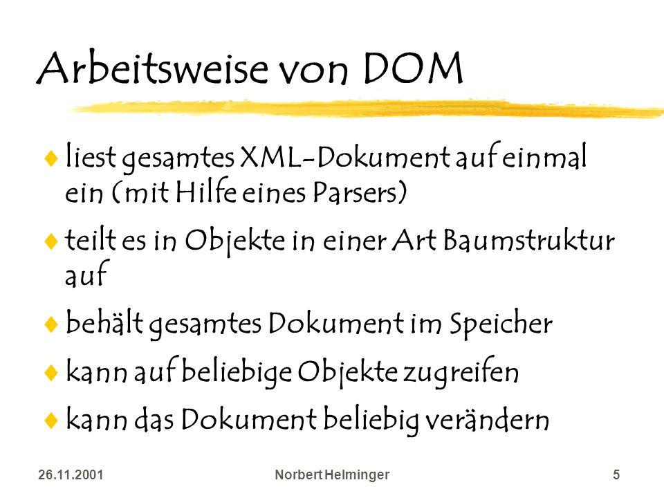 26.11.2001Norbert Helminger5 Arbeitsweise von DOM liest gesamtes XML-Dokument auf einmal ein (mit Hilfe eines Parsers) teilt es in Objekte in einer Ar