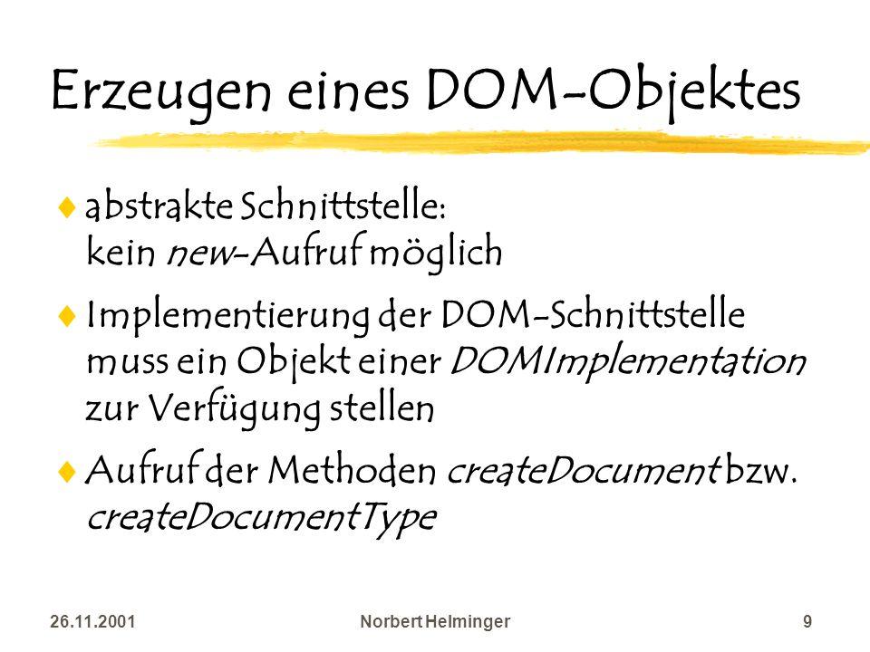 26.11.2001Norbert Helminger9 Erzeugen eines DOM-Objektes abstrakte Schnittstelle: kein new-Aufruf möglich Implementierung der DOM-Schnittstelle muss e