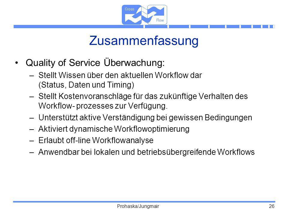 Prohaska/Jungmair 26 Zusammenfassung Quality of Service Überwachung: –Stellt Wissen über den aktuellen Workflow dar (Status, Daten und Timing) –Stellt