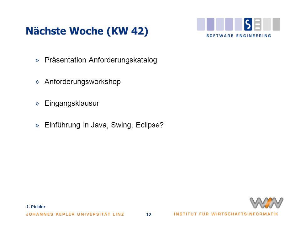 J. Pichler 12 Nächste Woche (KW 42) »Präsentation Anforderungskatalog »Anforderungsworkshop »Eingangsklausur »Einführung in Java, Swing, Eclipse?