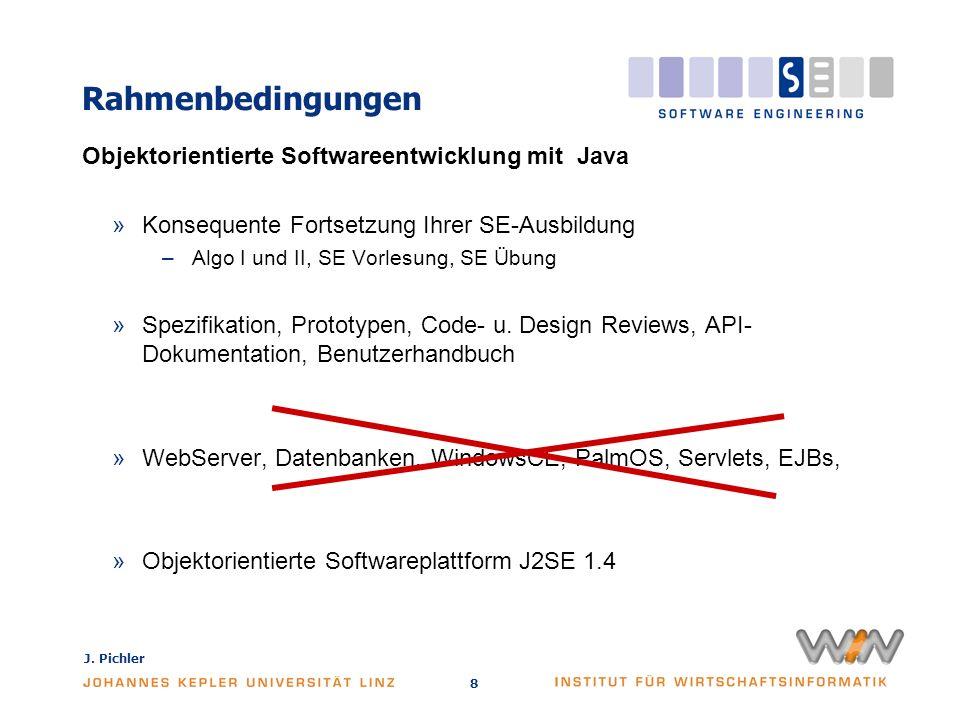 J. Pichler 8 Rahmenbedingungen Objektorientierte Softwareentwicklung mit Java »Konsequente Fortsetzung Ihrer SE-Ausbildung –Algo I und II, SE Vorlesun