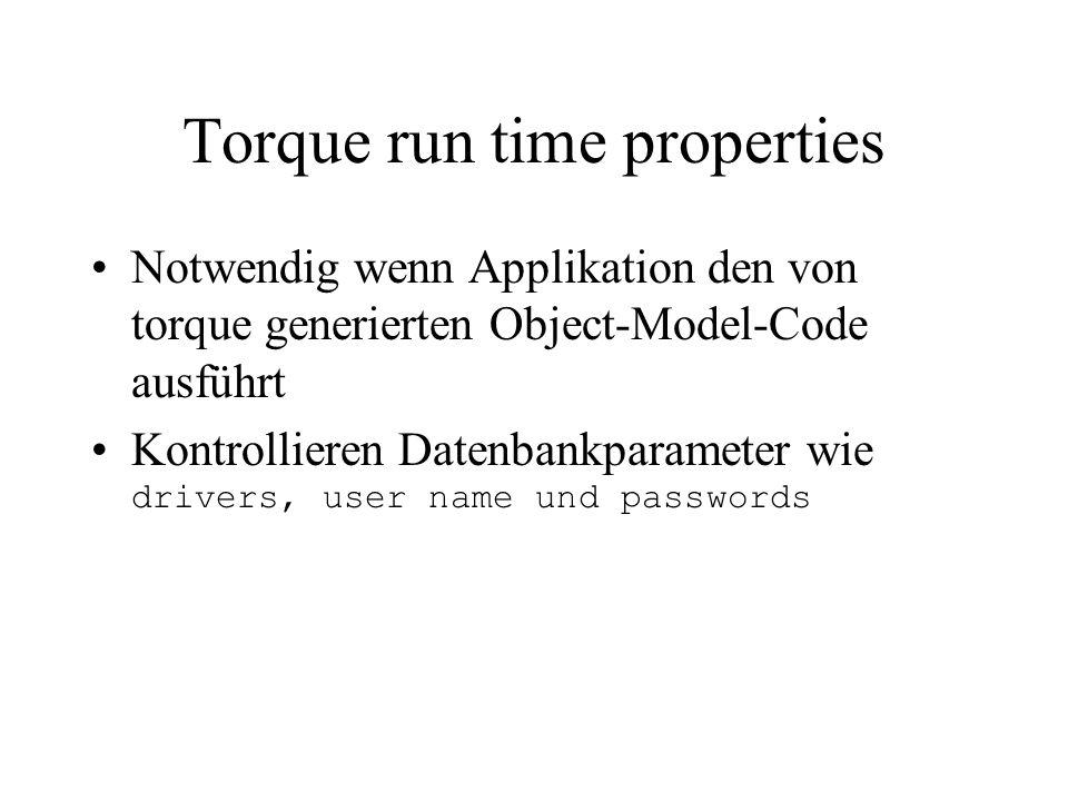 Torque run time properties Notwendig wenn Applikation den von torque generierten Object-Model-Code ausführt Kontrollieren Datenbankparameter wie drivers, user name und passwords
