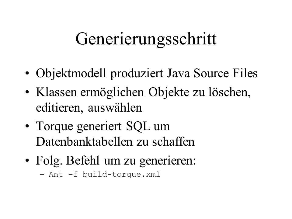 Generierungsschritt Objektmodell produziert Java Source Files Klassen ermöglichen Objekte zu löschen, editieren, auswählen Torque generiert SQL um Datenbanktabellen zu schaffen Folg.