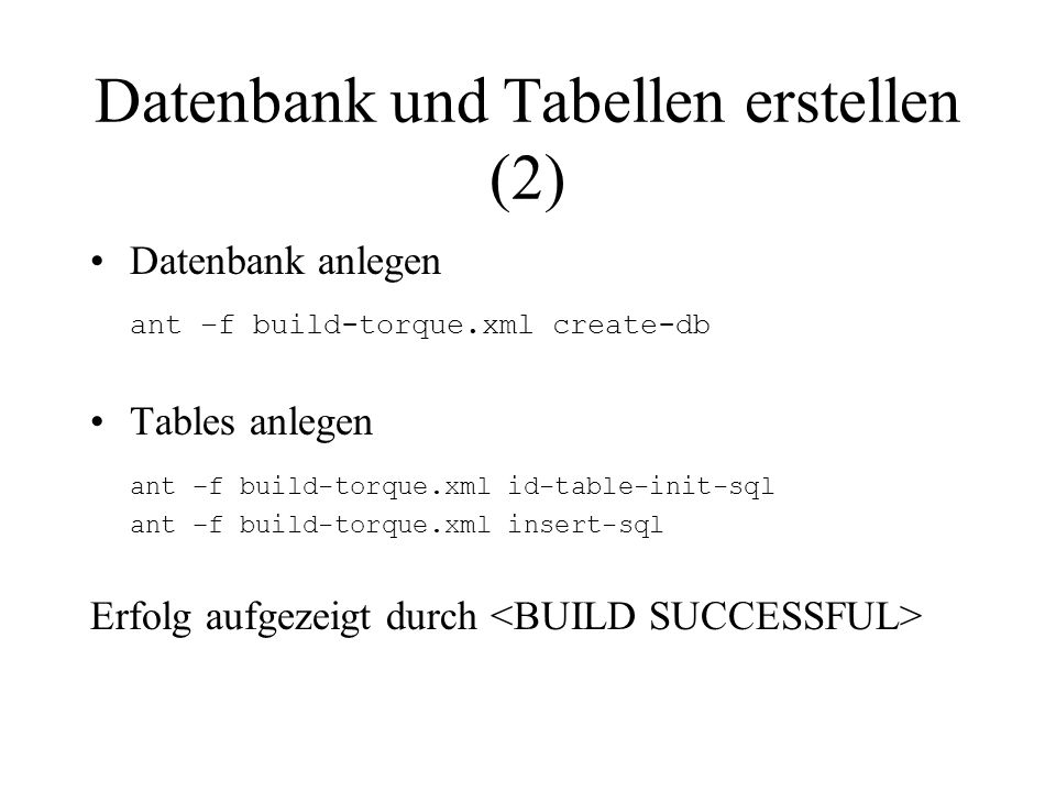 Datenbank und Tabellen erstellen (2) Datenbank anlegen ant –f build-torque.xml create-db Tables anlegen ant –f build-torque.xml id-table-init-sql ant –f build-torque.xml insert-sql Erfolg aufgezeigt durch