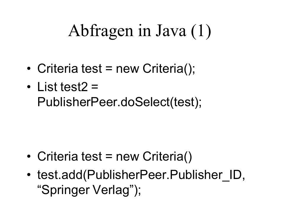 Abfragen in Java (1) Criteria test = new Criteria(); List test2 = PublisherPeer.doSelect(test); Criteria test = new Criteria() test.add(PublisherPeer.Publisher_ID, Springer Verlag);