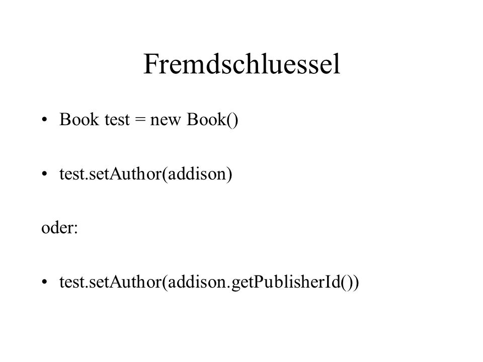Fremdschluessel Book test = new Book() test.setAuthor(addison) oder: test.setAuthor(addison.getPublisherId())