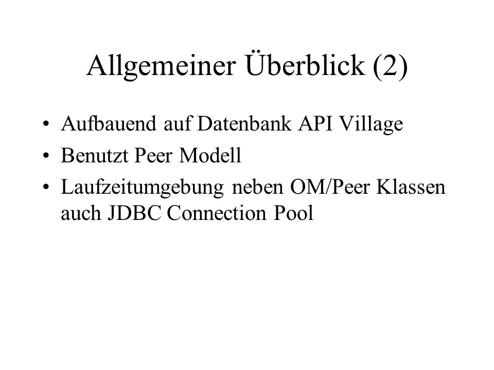 Allgemeiner Überblick (2) Aufbauend auf Datenbank API Village Benutzt Peer Modell Laufzeitumgebung neben OM/Peer Klassen auch JDBC Connection Pool