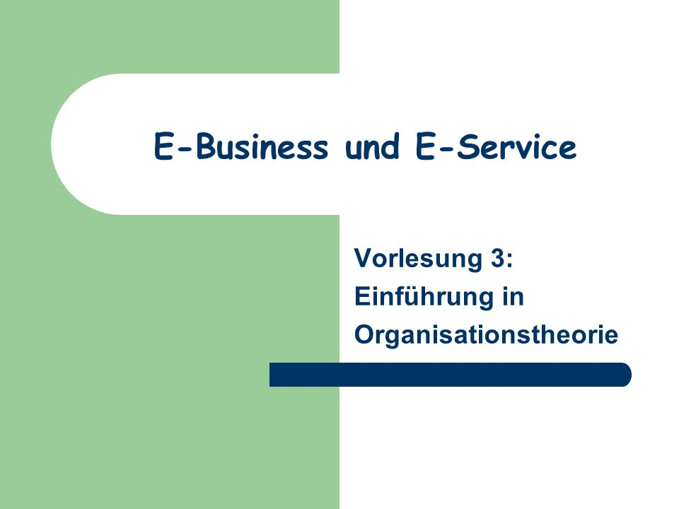 E-Business und E-Service Vorlesung 3: Einführung in Organisationstheorie