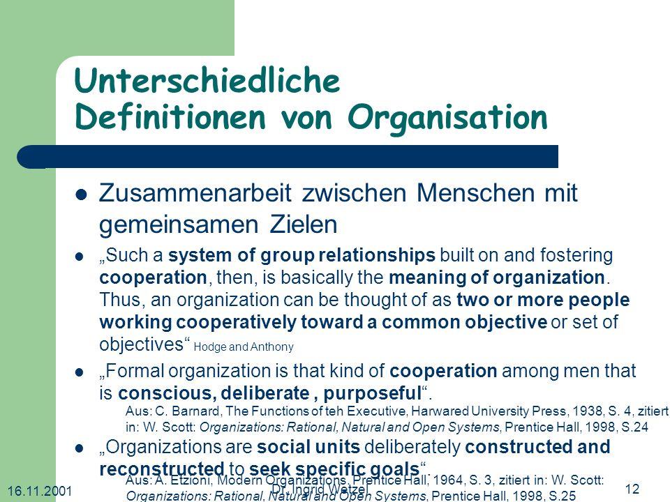 16.11.2001 Dr. Ingrid Wetzel12 Unterschiedliche Definitionen von Organisation Zusammenarbeit zwischen Menschen mit gemeinsamen Zielen Such a system of