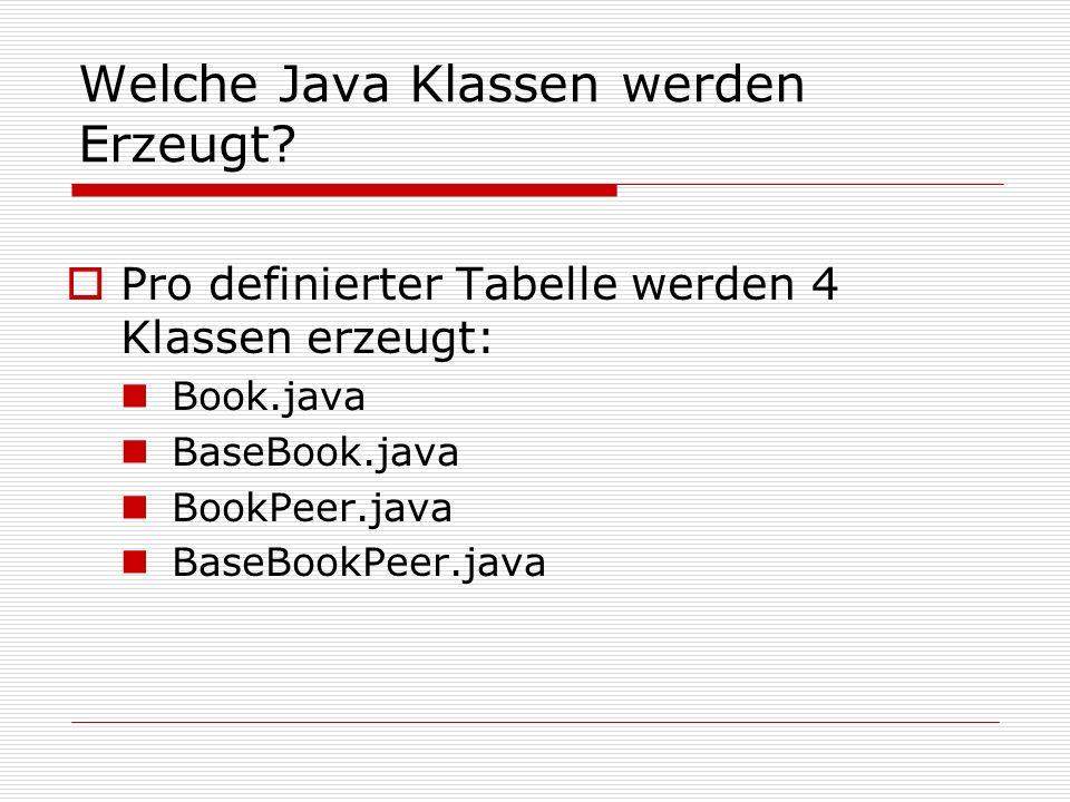 Welche Java Klassen werden Erzeugt? Pro definierter Tabelle werden 4 Klassen erzeugt: Book.java BaseBook.java BookPeer.java BaseBookPeer.java
