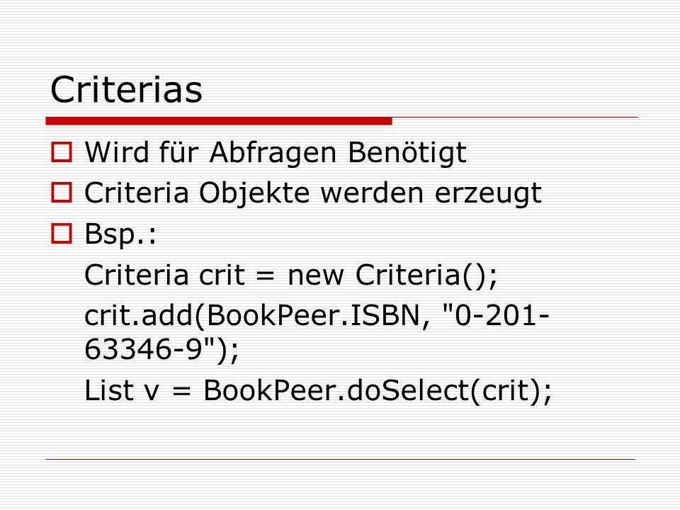 Criterias Wird für Abfragen Benötigt Criteria Objekte werden erzeugt Bsp.: Criteria crit = new Criteria(); crit.add(BookPeer.ISBN,