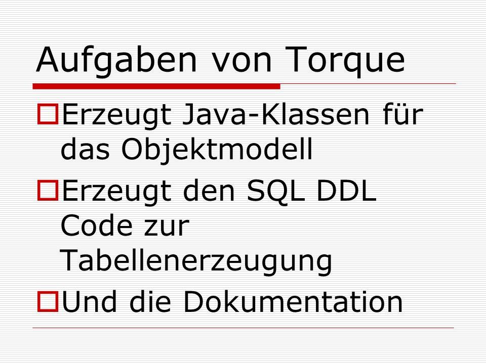 Aufgaben von Torque Erzeugt Java-Klassen für das Objektmodell Erzeugt den SQL DDL Code zur Tabellenerzeugung Und die Dokumentation