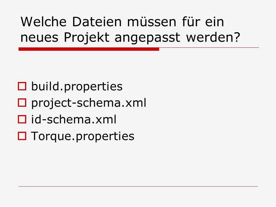 Welche Dateien müssen für ein neues Projekt angepasst werden? build.properties project-schema.xml id-schema.xml Torque.properties