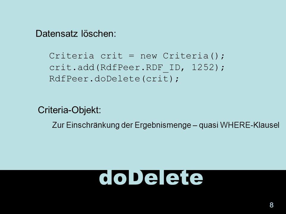 doDelete Criteria crit = new Criteria(); crit.add(RdfPeer.RDF_ID, 1252); RdfPeer.doDelete(crit); Datensatz löschen: Criteria-Objekt: Zur Einschränkung