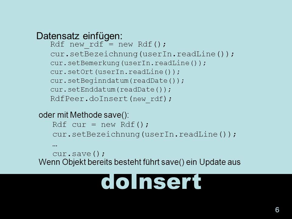 doInsert Rdf cur = new Rdf(); cur.setBezeichnung(userIn.readLine()); … cur.save(); Datensatz einfügen: Rdf new_rdf = new Rdf(); cur.setBezeichnung(use