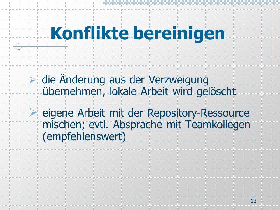 13 Konflikte bereinigen die Änderung aus der Verzweigung übernehmen, lokale Arbeit wird gelöscht eigene Arbeit mit der Repository-Ressource mischen; e