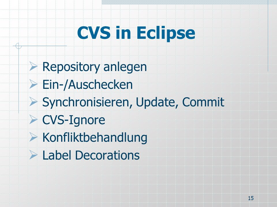 15 CVS in Eclipse Repository anlegen Ein-/Auschecken Synchronisieren, Update, Commit CVS-Ignore Konfliktbehandlung Label Decorations