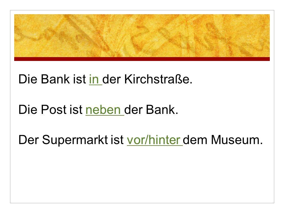 Die Bank ist in der Kirchstraße. Die Post ist neben der Bank. Der Supermarkt ist vor/hinter dem Museum.